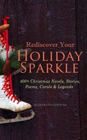 Rediscover Your Holiday Sparkle: 400+ Christmas Novels, Stories, Poems, Carols & Legends - Charles Dickens, L Frank Baum, Selma Lagerlöf, Rudyard Kipling, Fyodor Dostoevsky, Mark Twain, Max Brand, Anthony Trollope, Leo Tolstoy, O. Henry, J.M. Barrie, Robert Louis Stevenson, William Butler Yeats, William Shakespeare, William Wordsworth, Emily Dickinson, Louisa May Alcott, George MacDonald, Beatrix Potter, Walter Scott, Eleanor H. Porter, Harriet Beecher Stowe, Hans Christian Andersen, Henry Wadsworth Longfellow, E.T.A. Hoffmann, Jacob A. Riis, Henry Van Dyke, Martin Luther, Brothers Grimm, Walter Crane, Juliana Horatia Ewing, Lucy Maud Montgomery, Thomas Nelson Page, Carolyn Wells, Alfred Lord Tennyson, Clement Moore, Amy Ella Blanchard, Florence L. Barclay, Sophie May, Lucas Malet, Alice Hale Burnett, Ernest Ingersoll, Annie F. Johnston, Amanda M. Douglas, A.S. Boyd, Edward A. Rand, Susan Anne Livingston Ridley Sedgwick