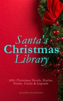 Santa's Christmas Library: 400+ Christmas Novels, Stories, Poems, Carols & Legends (Illustrated Edition) - Charles Dickens, Anton Chekhov, L. Frank Baum, Selma Lagerlöf, Rudyard Kipling, Fyodor Dostoevsky, Sarah Orne Jewett, Mark Twain, Edgar Wallace, Max Brand, Anthony Trollope, Leo Tolstoy, O. Henry, Frances Hodgson Burnett, J.M. Barrie, Robert Louis Stevenson, William Butler Yeats, William Shakespeare, William Wordsworth, Emily Dickinson, Guy de Maupassant, Alphonse Daudet, William Makepeace Thackeray, Louisa May Alcott, Booth Tarkington, Susan Coolidge, Booker T. Washington, George MacDonald, Beatrix Potter, Andrew Lang, Walter Scott, Eleanor H. Porter, Harriet Beecher Stowe, Hans Christian Andersen, Henry Wadsworth Longfellow, Bjørnstjerne Bjørnson, Robert E. Howard, E.T.A. Hoffmann, Jacob A. Riis, Nora A. Smith, Bret Harte, Henry Van Dyke, Elizabeth Cleghorn Gaskell, Martin Luther, Brothers Grimm, Vernon Lee, Saki, William Morris, James Russell Lowell, Walter Crane, Benito Pérez Galdós, Hamilton Wright Mabie, Juliana Horatia Ewing, Lucy Maud Montgomery, Thomas Nelson Page, Carolyn Wells, Charles MacKay, Alfred Lord Tennyson, Dinah Maria Mulock, Clement Moore, Ben Jonson, Robert Herrick, Henry Vaughan, John Addington Symonds, Francois Coppee, Gustavo Adolfo Bécquer, William John Locke, Amy Ella Blanchard, Armando Palacio Valdés, Mary Austin, Marcel Prévost, C.N. Williamson, A.M. Williamson, Evaleen Stein, Florence L. Barclay, Meredith Nicholson, Harrison S. Morris, Phebe A. Curtiss, Ridley Sedgwick, Sophie May, Lucas Malet, Alice Hale Burnett, Ernest Ingersoll, Annie F. Johnston, Amanda M. Douglas, Samuel McChord Crothers, Mary Louisa Molesworth, Robert Southwell, William Drummond, George Wither, Isaac Watts, André Theuriet, James Whitcomb Riley, Mary E. Wilkins Freeman, Olive Thorne Miller, Cecil Frances Alexander, Elia W. Peattie, Anne Hollingsworth Wharton, Christopher North, A.S. Boyd, Edward A. Rand, Margaret Deland, Tudor Jenks, Maxime Du Camp, Elbridge S. Brooks, Isabel Cecilia Williams, Willis Boyd Allen, Maud Lindsay, Frances Ridley Havergal, Matilda Betham-Edwards, Mary Hartwell Catherwood, Marjorie L.C. Pickthall, Kate Upson Clark, James Selwin Tait, Edward Thring, Eliza Cook, Phillips Brooks, Oliver Bell Bunce, Susan Anne Sedgwick, Nellie C. King, Lucy Wheelock, Aunt Hede, Frederick E. Dewhurst, Jay T. Stocking, Anna Robinson, Florence M. Kingsley, M. A. L. Lane, Elizabeth Harkison, Raymond Mcalden, F. E. Mann, Winifred M. Kirkland, Katherine Pyle, Grace Margaret Gallaher, F. Arnstein, James Weber Linn, Antonio Maré, Pedro A. De Alarcón, Jules Simon, F. L. Stealey, Marion Clifford, E. E. Hale, Georg Schuster, Angelo J. Lewis, William Francis Dawson, Alfred Domett, Reginald Heber, James S. Park, Edmund Hamilton Sears, Edmund Bolton, C.S. Stone, Harriet F. Blodgett, John G. Whittier, Richard Watson Gilder, Christian Burke, Emily Huntington Miller, Cyril Winterbotham, Enoch Arnold Bennett, Frank Samuel Child, Georgianna M. Bishop, Sarah P. Doughty, John Punnett Peters
