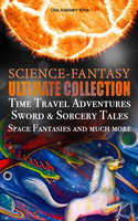 Science-Fantasy Ultimate Collection: Time Travel Adventures, Sword & Sorcery Tales, Space Fantasies And Much More - Otis Adelbert Kline