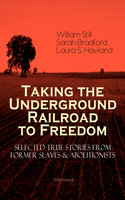 Taking The Underground Railroad To Freedom – Selected True Stories From Former Slaves & Abolitionists (Illustrated) - Sarah Bradford, William Still, Laura S. Haviland