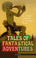 Tales Of Fantastical Adventures – E. Nesbit Collection Of Children's Books (Illustrated) - Edith Nesbit