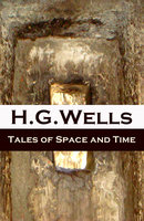 Tales Of Space And Time (The Original 1899 Edition Of 3 Short Stories And 2 Novellas) - H.G. Wells