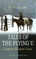 Tales Of The Flying U – Complete Western Series: 8 Novels & 16 Wild West Tales - B.M. Bower