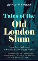 Tales Of The Old London Slum – Complete Collection: 4 Novels & 30+ Short Stories (A Child Of The Jago, To London Town, Cunning Murrell, The Hole In The Wall, Tales Of Mean Streets, Old Essex…) - Arthur Morrison