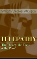 Telepathy – The Theory, The Facts & The Proof - William Walker Atkinson