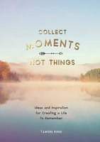Collect Moments, Not Things: Ideas and Inspiration for Creating a Life to Remember, With Pages to Record Your Experiences - Tamsin King