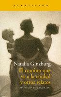El camino que va a la ciudad y otros relatos - Natalia Ginzburg