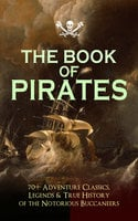 The Book Of Pirates: 70+ Adventure Classics, Legends & True History Of The Notorious Buccaneers - Arthur Conan Doyle, Charles Dickens, Jules Verne, Frederick Marryat, Edgar Allan Poe, Jack London, G.A. Henty, James Fenimore Cooper, L. Frank Baum, Howard Pyle, J.M. Barrie, Robert Louis Stevenson, Alexandre Dumas, F. Scott Fitzgerald, Daniel Defoe, Walter Scott, R.M. Ballantyne, William Hope Hodgson, Robert E. Howard, W.H.G. Kingston, Joseph Lewis French, Harry Collingwood, Richard Le Gallienne, Stanley Lane-Poole, J. Allan Dunn, Captain Charles Johnson, Ralph D. Paine, Charles Ellms, Currey E. Hamilton, John Esquemeling, J.D. Jerrold Kelley, Charles Boardman Hawes, Harold MacGrath