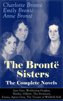 The Brontë Sisters - The Complete Novels: Jane Eyre, Wuthering Heights, Shirley, Villette, The Professor, Emma, Agnes Grey, The Tenant of Wildfell Hall - Charlotte Brontë, Emily Brontë, Anne Brontë