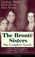 The Brontë Sisters - The Complete Novels: Jane Eyre, Wuthering Heights, Shirley, Villette, The Professor, Emma, Agnes Grey, The Tenant of Wildfell Hall (Unabridged): The Beloved Classics of English Victorian Literature - Charlotte Brontë, Emily Brontë, Anne Brontë