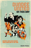 Dundee United On This Day: History, Facts & Figures from Every Day of the Year - Mark Poole