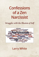 Confessions of a Zen Narcissist: Struggles with the Illusion of Self - Larry White