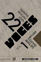 22 Voces Vol. 1 - Antonio Ortuño, Luis Panini, Daniel Espartaco Sánchez, Paulette Jonguitud, Oswaldo Zavala, Daniela Tarazona, Brenda Lozano, Daniela Bojórquez Vértiz, Verónica Gerber Bicecci, Mariel Iribe Zenil, César Albarrán Torres