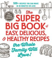 The Super Big Book of Easy, Delicious, & Healthy Recipes the Whole Family Will Love! - Adams Media