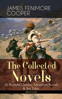 The Collected Novels of James Fenimore Cooper: 30 Western Classics, Adventure Novels & Sea Tales (Illustrated) - James Fenimore Cooper