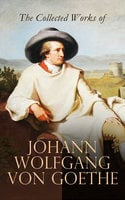 The Collected Works of Johann Wolfgang von Goethe - Johann Wolfgang von Goethe