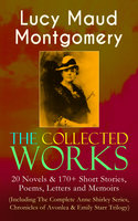 The Collected Works of Lucy Maud Montgomery: 20 Novels & 170+ Short Stories, Poems, Letters and Memoirs (Including The Complete Anne Shirley Series, Chronicles of Avonlea & Emily Starr Trilogy) - Lucy Maud Montgomery