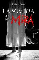 La sombra que nos mira - Rubén Peña