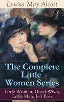The Complete Little Women Series: Little Women, Good Wives, Little Men, Jo's Boys - Louisa May Alcott