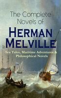 The Complete Novels of Herman Melville: Sea Tales, Maritime Adventures & Philosophical Novels - Herman Melville