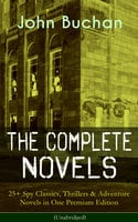 The Complete Novels of John Buchan: 25+ Spy Classics, Thrillers & Adventure Novels in One Premium Edition (Unabridged) - John Buchan
