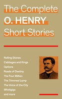 The Complete O. Henry Short Stories (Rolling Stones + Cabbages and Kings + Options + Roads of Destiny + The Four Million + The Trimmed Lamp + The Voice of the City + Whirligigs and more) - O. Henry