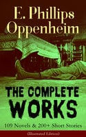 The Complete Works of E. Phillips Oppenheim: 109 Novels & 200+ Short Stories (Illustrated Edition) - E. Phillips Oppenheim