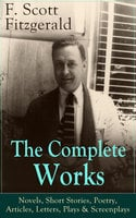 The Complete Works of F. Scott Fitzgerald: Novels, Short Stories, Poetry, Articles, Letters, Plays & Screenplays - F. Scott Fitzgerald