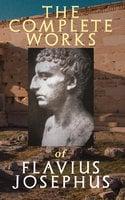 The Complete Works of Flavius Josephus - Flavius Josephus