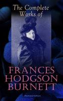 The Complete Works of Frances Hodgson Burnett (Illustrated Edition) - Frances Hodgson Burnett
