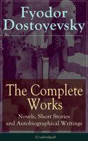 The Complete Works of Fyodor Dostoyevsky: Novels, Short Stories and Autobiographical Writings - Fyodor Dostoyevsky