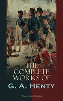 The Complete Works of G. A. Henty (Illustrated Edition) - G.A. Henty