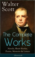 The Complete Works of Sir Walter Scott: Novels, Short Stories, Poetry, Memoirs & Letters - Walter Scott