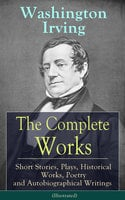 The Complete Works of Washington Irving: Short Stories, Plays, Historical Works, Poetry and Autobiographical Writings (Illustrated) - Washington Irving