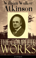 The Complete Works of William Walker Atkinson (Unabridged) - William Walker Atkinson