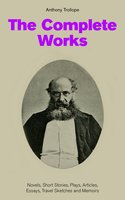 The Complete Works: Novels, Short Stories, Plays, Articles, Essays, Travel Sketches and Memoirs - Anthony Trollope
