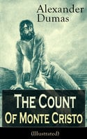 The Count Of Monte Cristo (Illustrated): Historical Adventure Classic From The Renowned French Writer, Known For The Three Musketeers, The Black Tulip, Twenty Years After, La Reine Margot And The Man In The Iron Mask - Alexandre Dumas