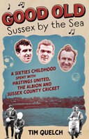 Good Old Sussex by the Sea: Sixties Childhood Spent with Hastings United, the Albion and Sussex County Cricket - Tim Quelch