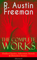 The Complete Works of R. Austin Freeman: Thriller Classics, Adventure Novels & Detective Stories - R. Austin Freeman