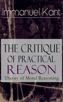 The Critique Of Practical Reason: Theory Of Moral Reasoning - Immanuel Kant
