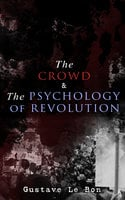 The Crowd & The Psychology Of Revolution - Gustave Le Bon