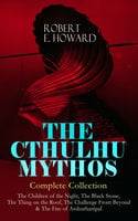 The Cthulhu Mythos – Complete Collection: The Children Of The Night, The Black Stone, The Thing On The Roof, The Challenge From Beyond & The Fire Of Asshurbanipal - Robert E. Howard