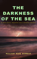 The Darkness Of The Sea: 20+ Horror Stories, Supernatural Tales & Fantastical Adventures - William Hope Hodgson