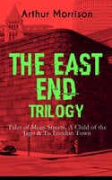 The East End Trilogy: Tales Of Mean Streets, A Child Of The Jago & To London Town - Arthur Morrison