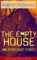 The Empty House and Other Ghost Stories - Ultimate Horror Classics Collection - Algernon Blackwood