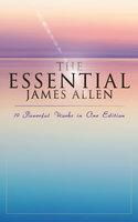 The Essential James Allen: 19 Powerful Works in One Edition - James Allen