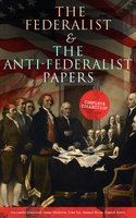 The Federalist & The Anti-Federalist Papers: Complete Collection - Alexander Hamilton, James Madison, John Jay, Patrick Henry, Samuel Bryan