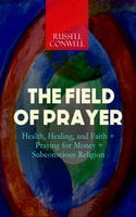 The Field Of Prayer: Health, Healing, And Faith + Praying For Money + Subconscious Religion - Russell Conwell