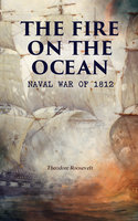 The Fire On The Ocean: Naval War Of 1812 - Theodore Roosevelt
