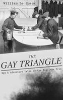 The Gay Triangle – Spy & Adventure Tales Of The Fearless Trio - William Le Queux